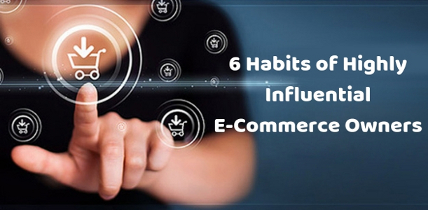 6 Habits of Highly Influential E-Commerce Owners