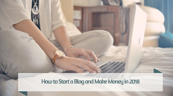 How to Start a Blog and Make Money in 2018