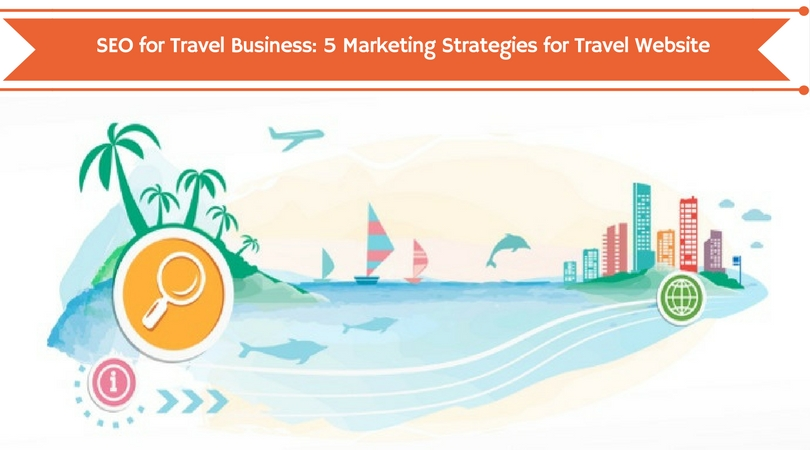 SEO for Travel Business 5 Marketing Strategies for Travel Website