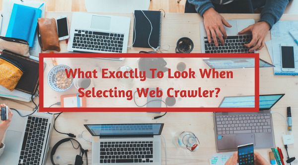 What Exactly To Look When Selecting Web Crawler
