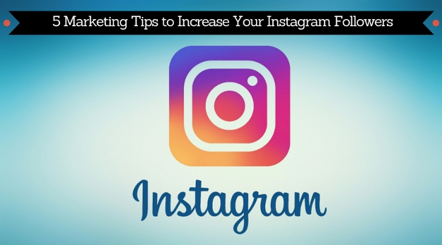 5 Marketing Tips to Increase Your Instagram Followers
